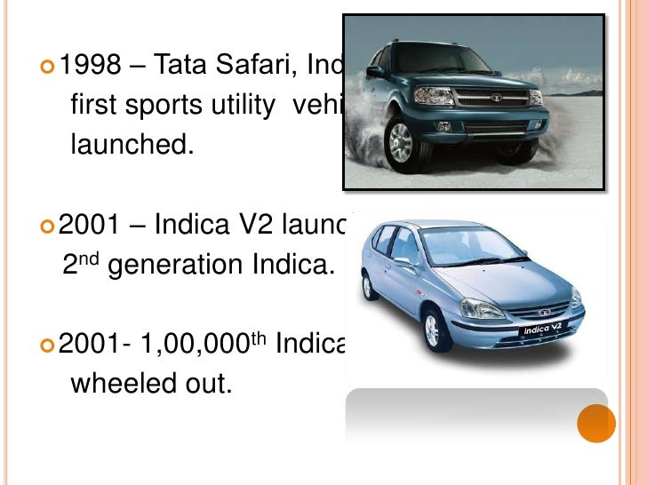 1998 – Tata Safari, India's <br />    first sports utility  vehicle<br />    launched.<br />2001 – Indica V2 launched, <br...
