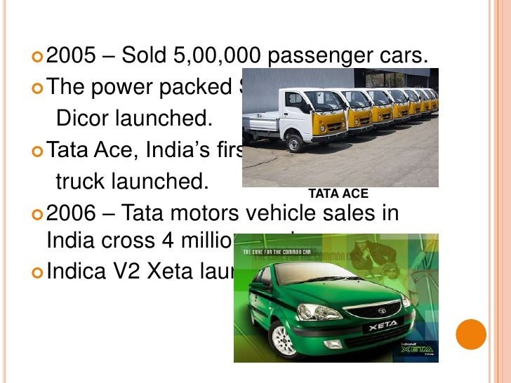 2005 – Sold 5,00,000 passenger cars.<br />The power packed Safari<br />    Dicor launched.<br />Tata Ace, India's first mi...