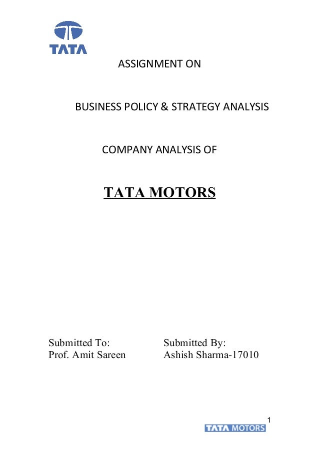 ASSIGNMENT ON BUSINESS POLICY & STRATEGY ANALYSIS COMPANY ANALYSIS OF TATA MOTORS Submitted To: Submitted By: Prof. Amit S...