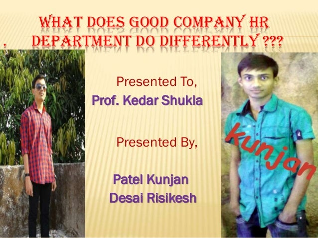 .  WHAT DOES GOOD COMPANY HR DEPARTMENT DO DIFFERENTLY ??? Presented To, Prof. Kedar Shukla Presented By,  Patel Kunjan De...