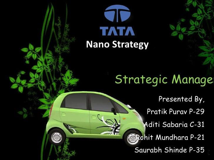 Nano Strategy<br />Strategic Management<br />Presented By,<br />PratikPurav P-29<br />Aditi Sabaria C-31<br />RohitMundhar...