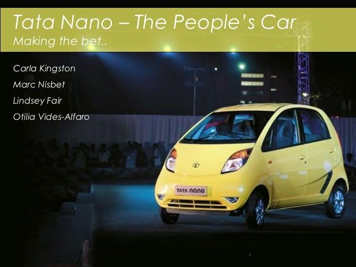 Tata Nano – The People's CarMaking the bet..Carla KingstonMarc NisbetLindsey FairOtilia Vides-Alfaro