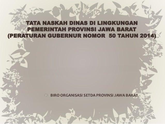 TATA NASKAH DINAS DI LINGKUNGAN  PEMERINTAH PROVINSI JAWA BARAT  (PERATURAN GUBERNUR NOMOR 50 TAHUN 2014)  BIRO ORGANISASI...
