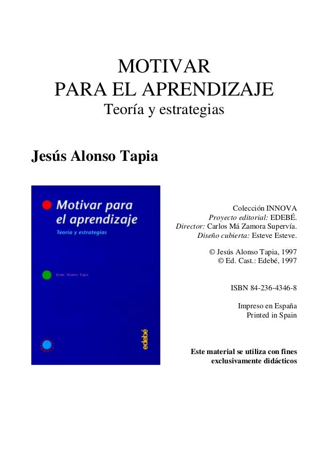 MOTIVAR PARA EL APRENDIZAJE Teoría y estrategias Jesús Alonso Tapia Colección INNOVA Proyecto editorial: EDEBÉ. Director: ...