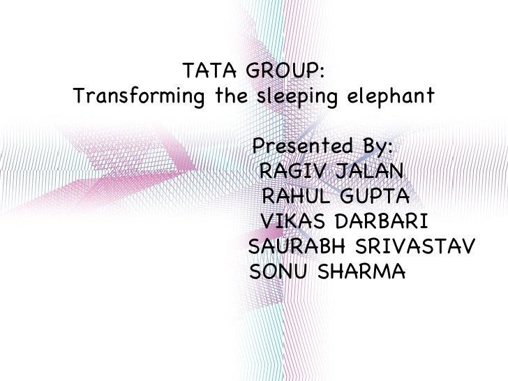 TATA GROUP: Transforming the sleeping elephant Presented By: RAGIV JALAN RAHUL GUPTA VIKAS DARBARI SAURABH SRIVASTAV SONU ...