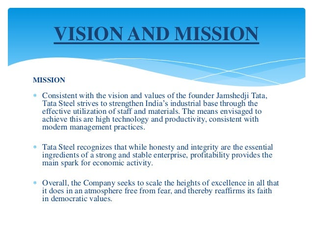 tata steel company vission missions objective Vision to be globally significant in each of our chosen businesses by 2025 mission to be the most reliable global network for customers and suppliers, that delivers value through products and services.