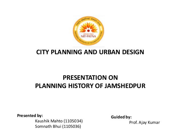 CITY PLANNING AND URBAN DESIGN  PRESENTATION ON  PLANNING HISTORY OF JAMSHEDPUR  Presented by:  Kaushik Mahto (1105034)  S...