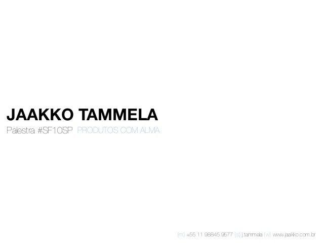 Palestra #SF10SP  PRODUTOS COM ALMA {m} +55 11 98845 9577 {s} j.tammela {w} www.jaakko.com.br JAAKKO TAMMELA