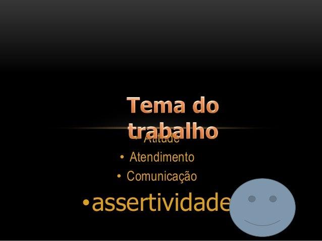 • Atitude • Atendimento • Comunicação  •assertividade