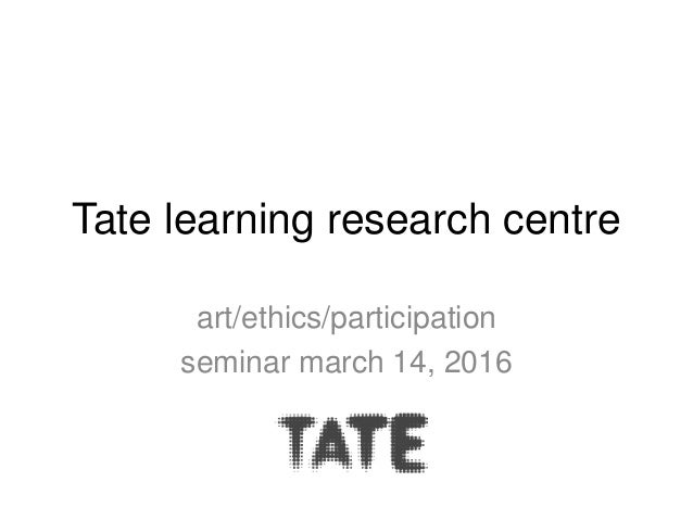 Tate learning research centre art/ethics/participation seminar march 14, 2016