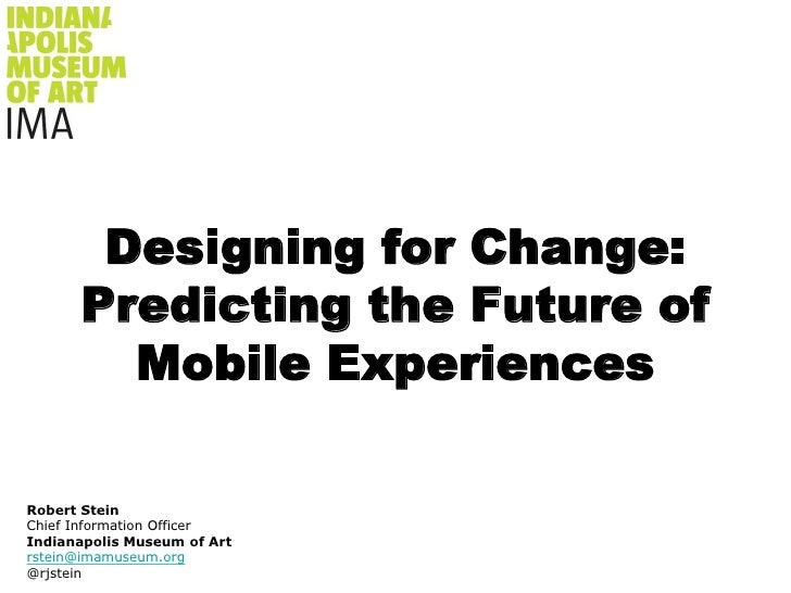 Designing for Change: Predicting the Future of Mobile Experiences <br />Robert Stein<br />Chief Information Officer<br />I...