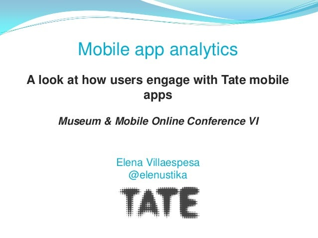 Mobile app analyticsA look at how users engage with Tate mobile                   apps     Museum & Mobile Online Conferen...