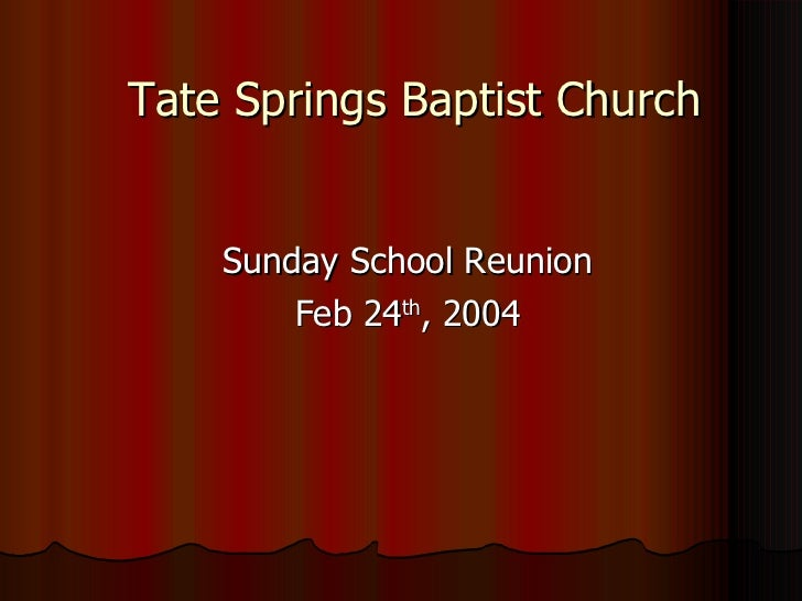 Tate Springs Baptist Church <ul><li>Sunday School Reunion </li></ul><ul><li>Feb 24 th , 2004 </li></ul>