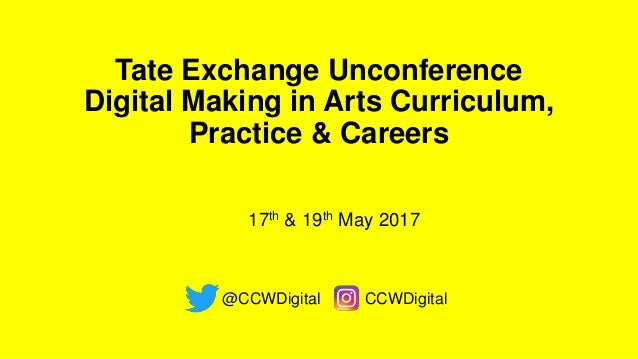 Tate Exchange Unconference Digital Making in Arts Curriculum, Practice & Careers @CCWDigital CCWDigital 17th & 19th May 20...