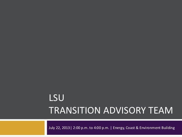 LSU TRANSITION ADVISORY TEAM July 22, 2013| 2:00 p.m. to 4:00 p.m. | Energy, Coast & Environment Building