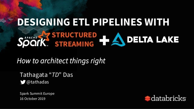 """DESIGNING ETL PIPELINES WITH How to architect things right Spark Summit Europe 16 October 2019 Tathagata """"TD"""" Das @tathada..."""