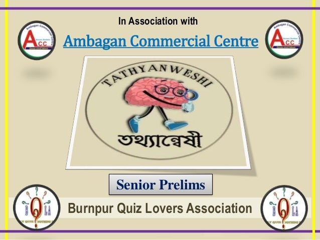 In Association with Ambagan Commercial Centre Senior Prelims Burnpur Quiz Lovers Association