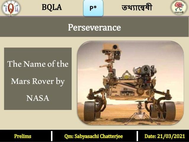 P* Perseverance TheNameofthe MarsRoverby NASA Prelims Qm: Sabyasachi Chatterjee Date: 21/03/2021 তথ্যান্বেষী BQLA