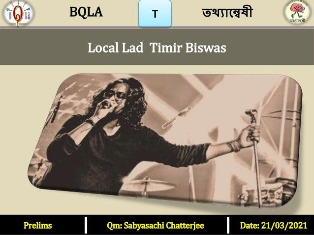 Prelims Qm: Sabyasachi Chatterjee Date: 21/03/2021 T তথ্যান্বেষী BQLA Local Lad Timir Biswas