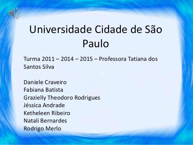 Universidade Cidade de São  Paulo  Turma 2011 – 2014 – 2015 – Professora Tatiana dos  Santos Silva  Daniele Craveiro  Fabi...