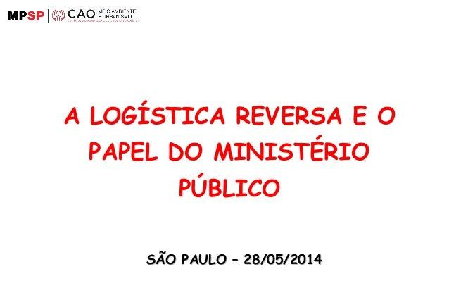 A LOGÍSTICA REVERSA E O PAPEL DO MINISTÉRIO PÚBLICO SÃO PAULO – 28/05/2014SÃO PAULO – 28/05/2014