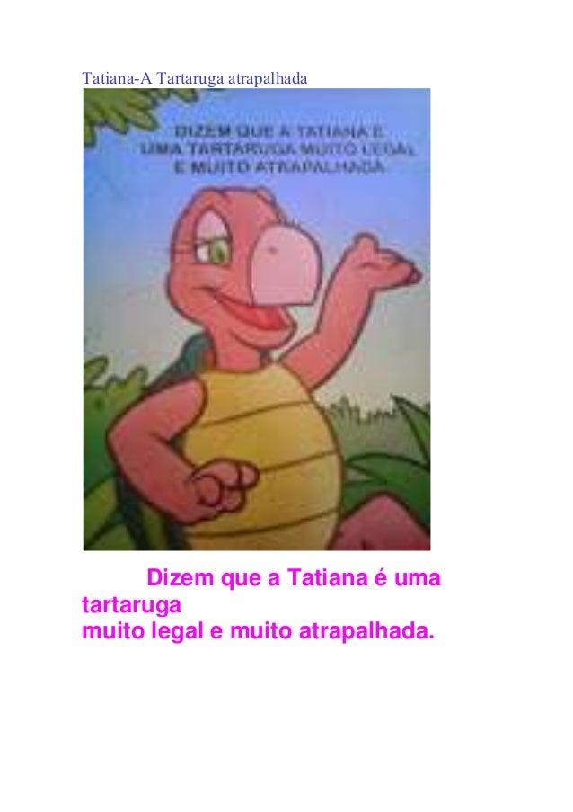 Tatiana-A Tartaruga atrapalhada Dizem que a Tatiana é uma tartaruga muito legal e muito atrapalhada.