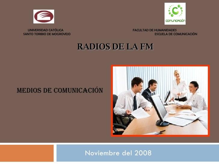 Noviembre del 2008 RADIOS DE LA FM Medios de Comunicación   UNIVERSIDAD CATÓLICA  FACULTAD DE HUMANIDADES SANTO TORIBIO DE...