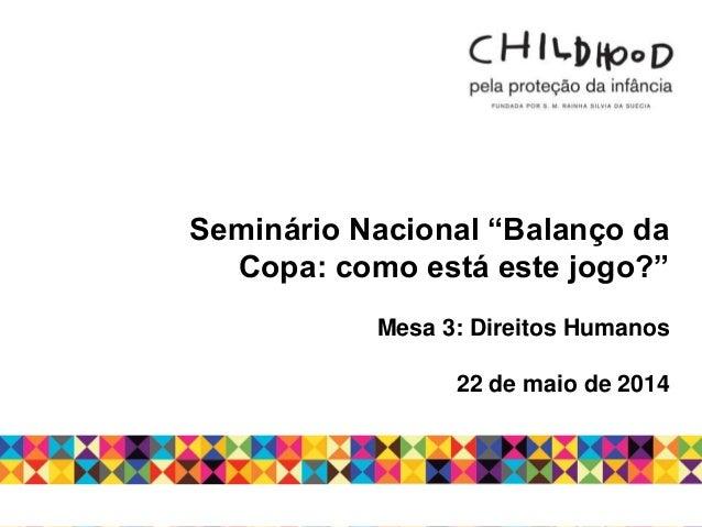 """Seminário Nacional """"Balanço da Copa: como está este jogo?"""" Mesa 3: Direitos Humanos 22 de maio de 2014"""