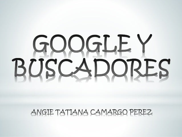 GOOGLE Y BUSCADORES  GIE TATIANA CAMARGO PEREZ