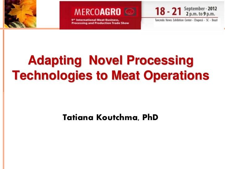 Adapting Novel ProcessingTechnologies to Meat Operations       Tatiana Koutchma, PhD