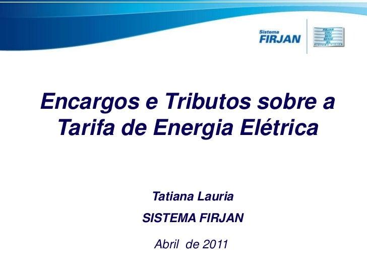 Encargos e Tributos sobre a Tarifa de Energia Elétrica          Tatiana Lauria         SISTEMA FIRJAN          Abril de 2011