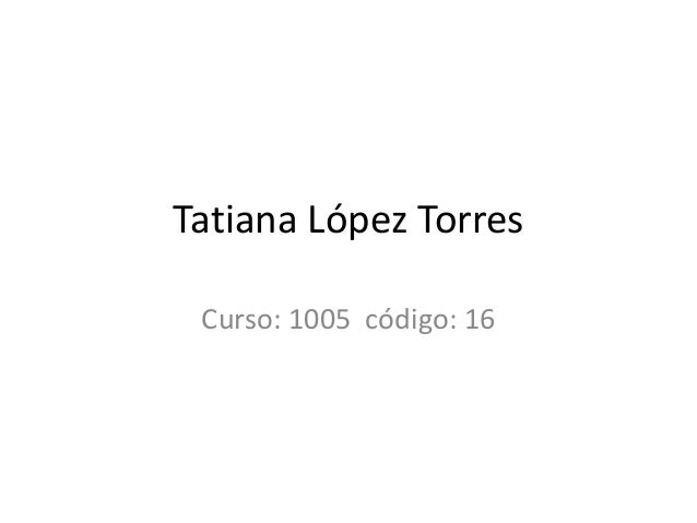 Tatiana López Torres Curso: 1005 código: 16