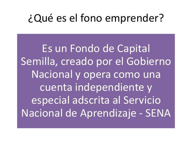 ¿Qué es el fono emprender?    Es un Fondo de CapitalSemilla, creado por el Gobierno  Nacional y opera como una    cuenta i...
