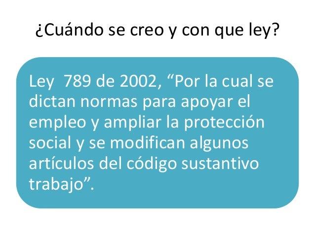 """¿Cuándo se creo y con que ley?Ley 789 de 2002, """"Por la cual sedictan normas para apoyar elempleo y ampliar la protecciónso..."""