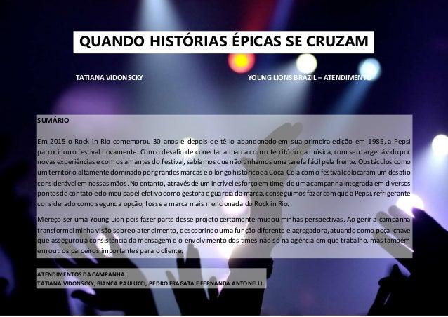 QUANDO HISTÓRIAS ÉPICAS SE CRUZAM TATIANA VIDONSCKY YOUNG LIONS BRAZIL – ATENDIMENTO SUMÁRIO Em 2015 o Rock in Rio comemor...