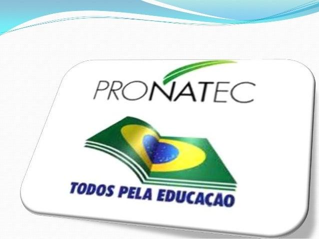 PROGRAMA PRONATEC Programa Nacional de Acesso ao Ensino Técnico eEmprego; Instituído pelo Governo Federal em 26 de outub...