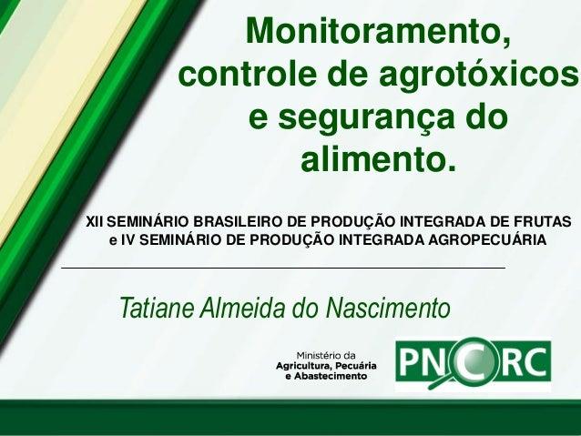 Monitoramento, controle de agrotóxicos e segurança do alimento. Tatiane Almeida do Nascimento XII SEMINÁRIO BRASILEIRO DE ...