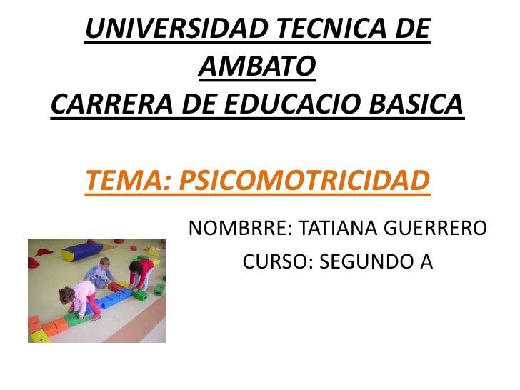 UNIVERSIDAD TECNICA DE         AMBATOCARRERA DE EDUCACIO BASICA  TEMA: PSICOMOTRICIDAD        NOMBRRE: TATIANA GUERRERO   ...