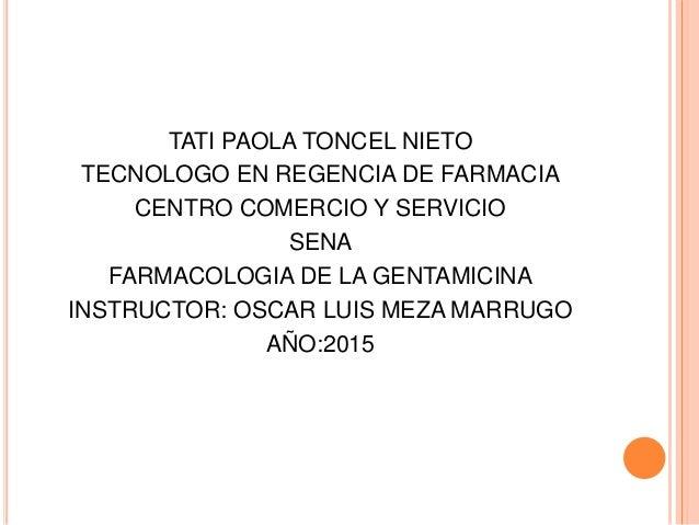 TATI PAOLA TONCEL NIETO TECNOLOGO EN REGENCIA DE FARMACIA CENTRO COMERCIO Y SERVICIO SENA FARMACOLOGIA DE LA GENTAMICINA I...