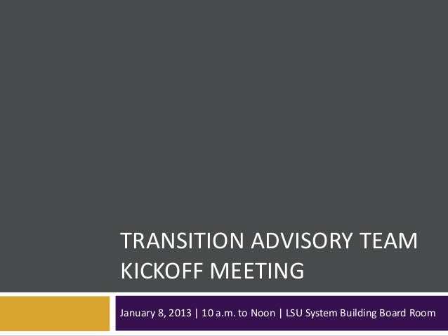TRANSITION ADVISORY TEAMKICKOFF MEETINGJanuary 8, 2013 | 10 a.m. to Noon | LSU System Building Board Room