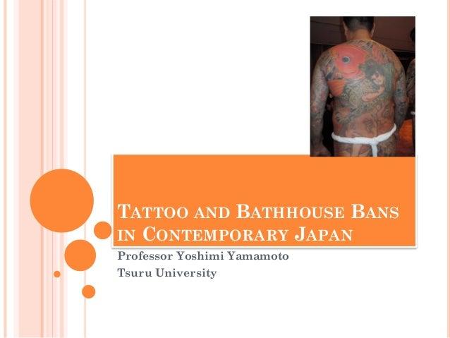 TATTOO AND BATHHOUSE BANS IN CONTEMPORARY JAPAN Professor Yoshimi Yamamoto Tsuru University