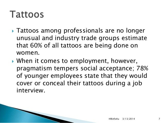 social acceptance of tattoos and piercings Many patients subscribe to the social stereotype of doctors in their white coats and conservative dress and find it uncomfortable to be seen by doctor that has a visible body piercing or she says that the acceptance of tattoos and piercings in the workplace depends on the culture of the.