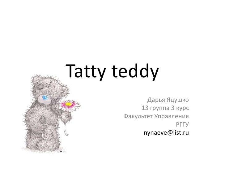 Tatty teddy<br />Дарья Яцушко<br />13 группа 3 курс<br />Факультет Управления<br />РГГУ<br />nynaeve@list.ru<br />