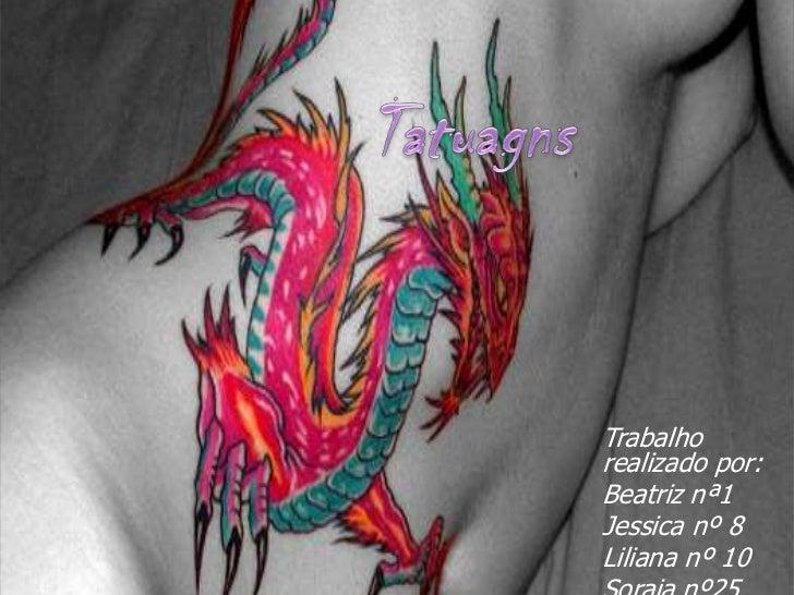Tatuagns<br />Trabalho realizado por:<br />Beatriz nª1<br />Jessica nº 8<br />Liliana nº 10<br />Soraia nº25<br />
