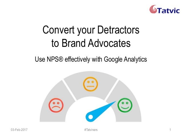 Convert your Detractors to Brand Advocates Use NPS® effectively with Google Analytics 03-Feb-2017 #Tatvinars 1