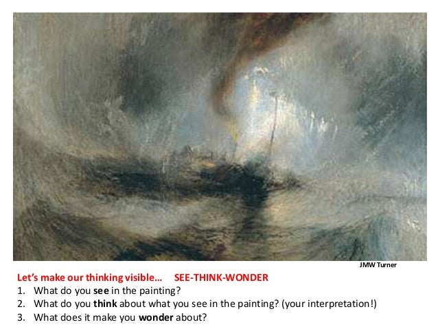 JMW TurnerLet's make our thinking visible… SEE-THINK-WONDER1. What do you see in the painting?2. What do you think about w...