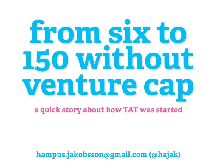from six to 150 without venture cap a quick story about how TAT was started     hampus.jakobsson@gmail.com (@hajak)