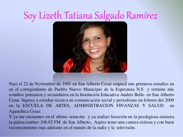 Soy Lizeth Tatiana Salgado Ramírez Naci el 22 de Noviembre de 1991 en San Alberto Cesar empecé mis primeros estudios en en...