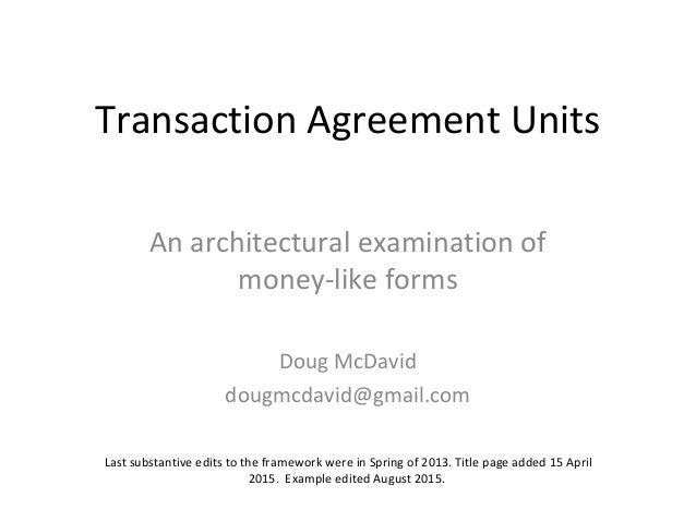 Transaction Agreement Units An architectural examination of money-like forms Doug McDavid dougmcdavid@gmail.com Last subst...