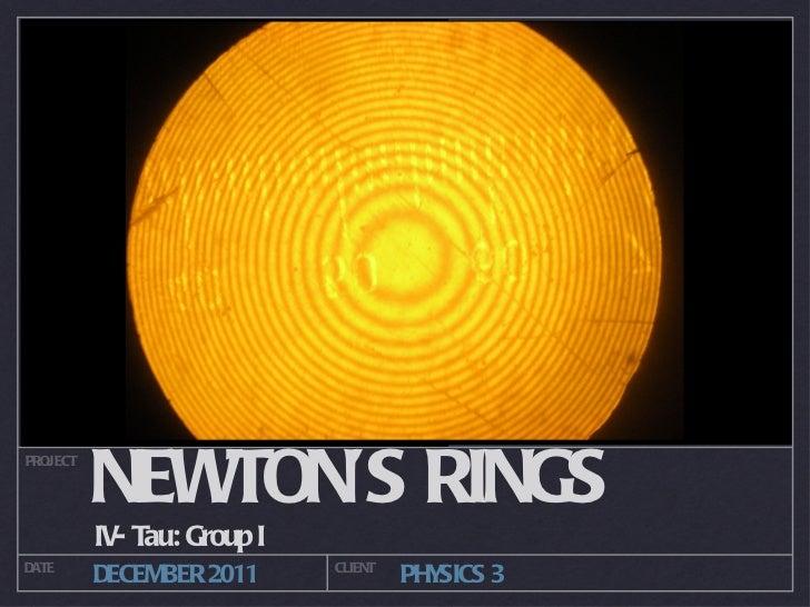NEWTON'S RINGS  <ul><li>IV- Tau: Group I  </li></ul>PROJECT DATE CLIENT DECEMBER 2011 PHYSICS 3
